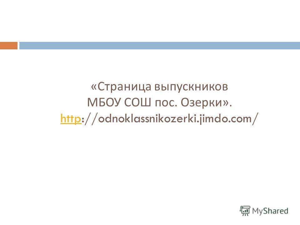 « Страница выпускников МБОУ СОШ пос. Озерки ». http://odnoklassnikozerki.jimdo.com/ http