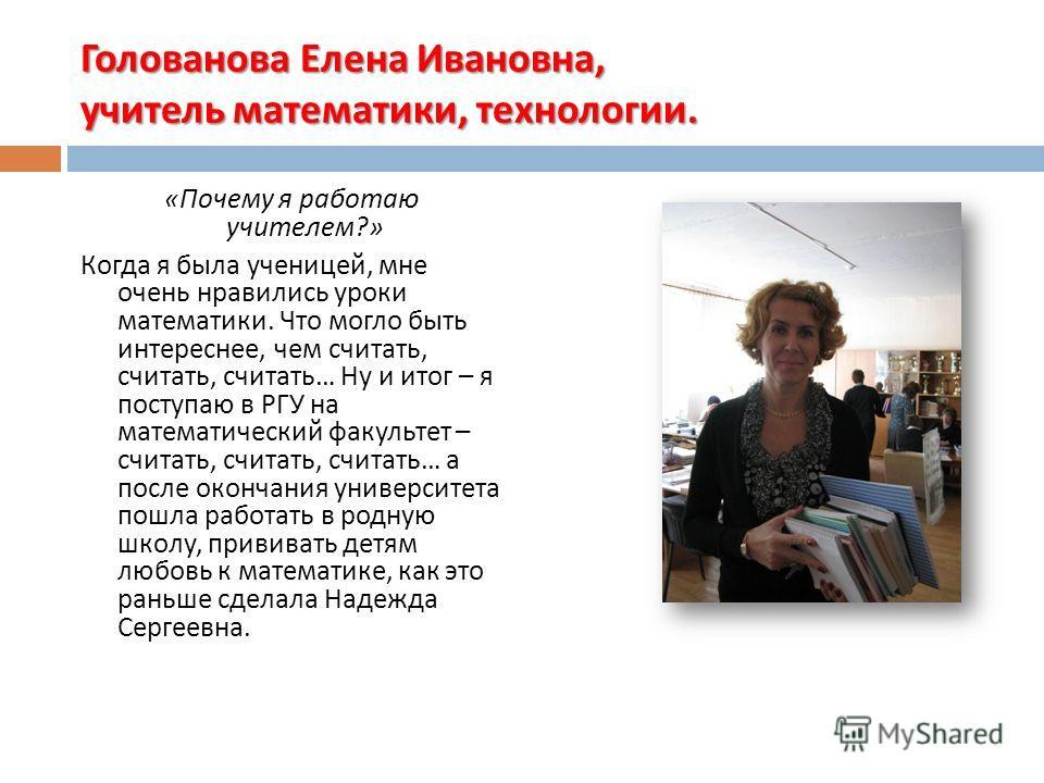 Голованова Елена Ивановна, учитель математики, технологии. « Почему я работаю учителем ?» Когда я была ученицей, мне очень нравились уроки математики. Что могло быть интереснее, чем считать, считать, считать … Ну и итог – я поступаю в РГУ на математи