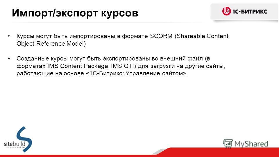 Импорт/экспорт курсов Курсы могут быть импортированы в формате SCORM (Shareable Content Object Reference Model) Созданные курсы могут быть экспортированы во внешний файл (в форматах IMS Content Package, IMS QTI) для загрузки на другие сайты, работающ