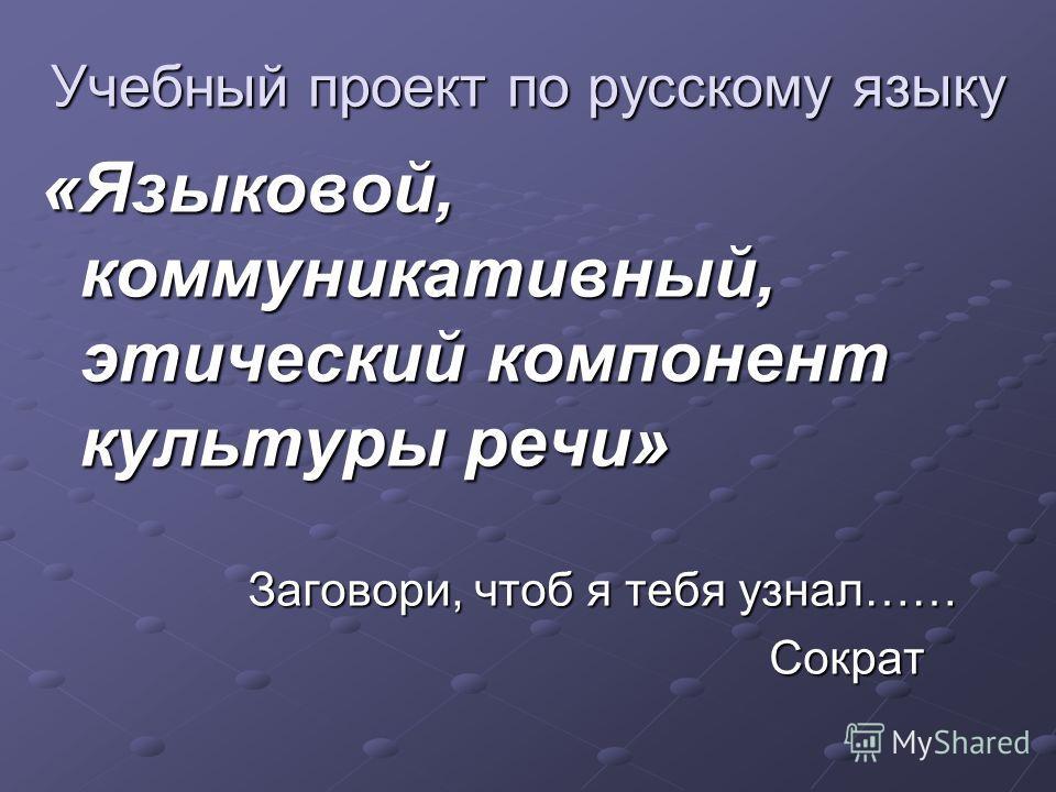 Учебный проект по русскому языку «Языковой, коммуникативный, этический компонент культуры речи» Заговори, чтоб я тебя узнал…… Заговори, чтоб я тебя узнал…… Сократ Сократ