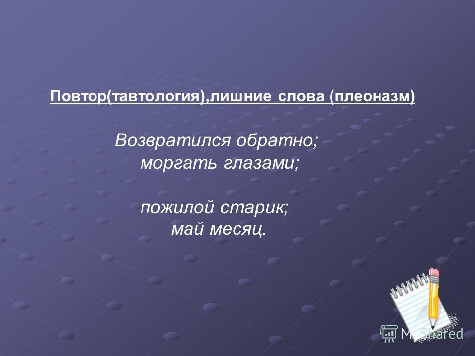 Повтор(тавтология),лишние слова (плеоназм) Возвратился обратно; моргать глазами; пожилой старик; май месяц.