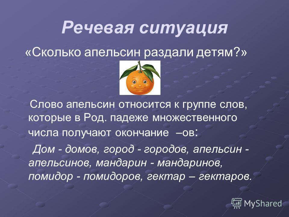 Речевая ситуация «Сколько апельсин раздали детям?» Слово апельсин относится к группе слов, которые в Род. падеже множественного числа получают окончание –ов : Дом - домов, город - городов, апельсин - апельсинов, мандарин - мандаринов, помидор - помид