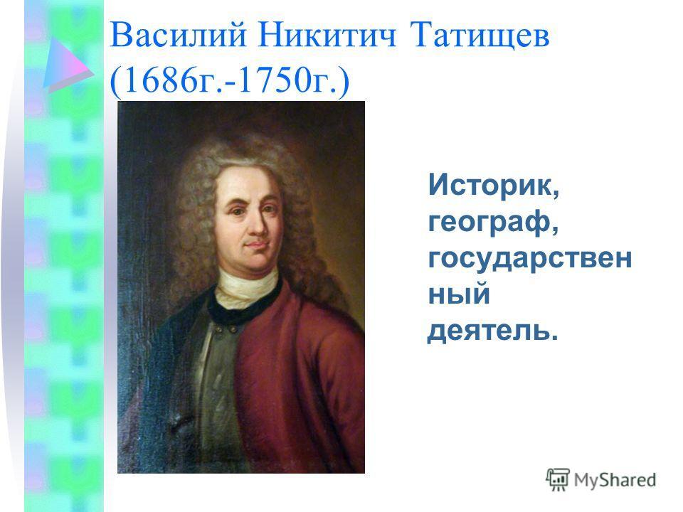 Василий Никитич Татищев (1686 г.-1750 г.) Историк, географ, государствен ный деятель.