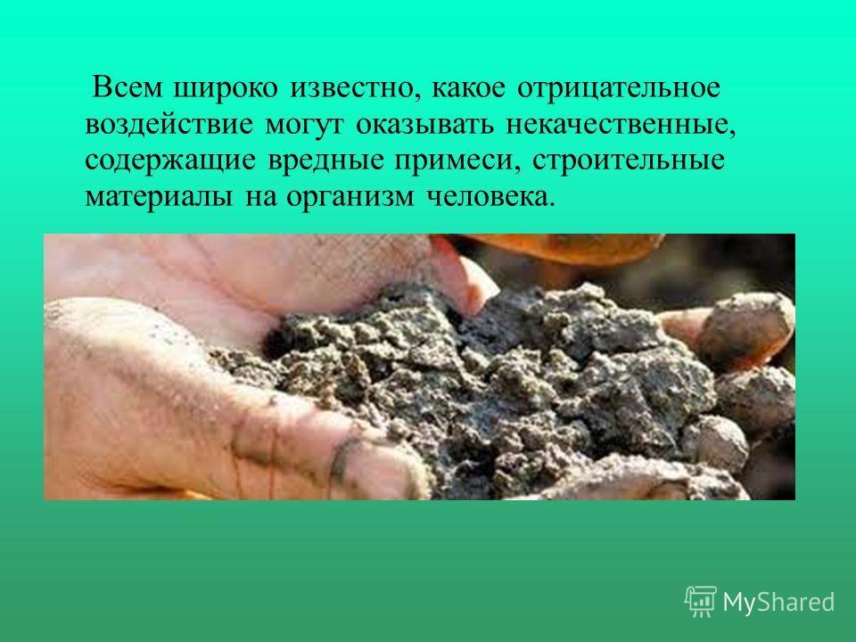 Всем широко известно, какое отрицательное воздействие могут оказывать некачественные, содержащие вредные примеси, строительные материалы на организм человека.