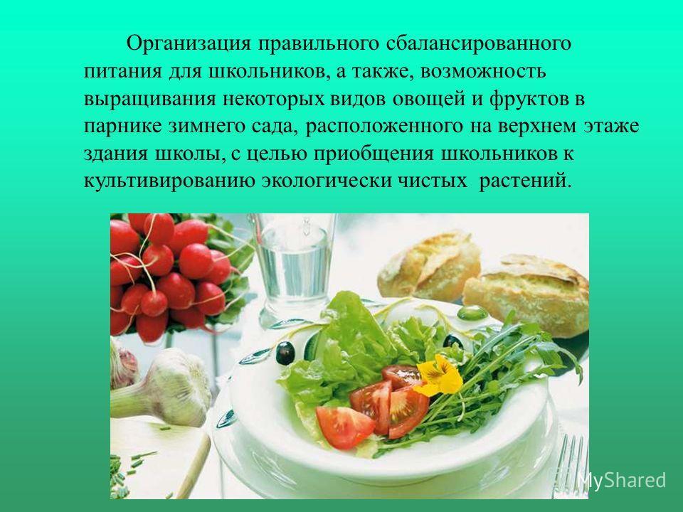 Организация правильного сбалансированного питания для школьников, а также, возможность выращивания некоторых видов овощей и фруктов в парнике зимнего сада, расположенного на верхнем этаже здания школы, с целью приобщения школьников к культивированию