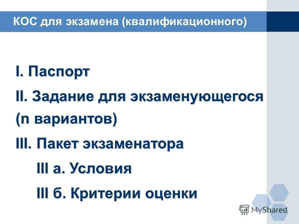 I. Паспорт II. Задание для экзаменующегося (n вариантов) III. Пакет экзаменатора III а. Условия III а. Условия III б. Критерии оценки III б. Критерии оценки КОС для экзамена (квалификационного)