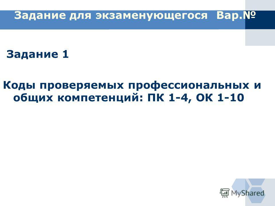 Задание для экзаменующегося Вар. Задание 1 Коды проверяемых профессиональных и общих компетенций: ПК 1-4, ОК 1-10