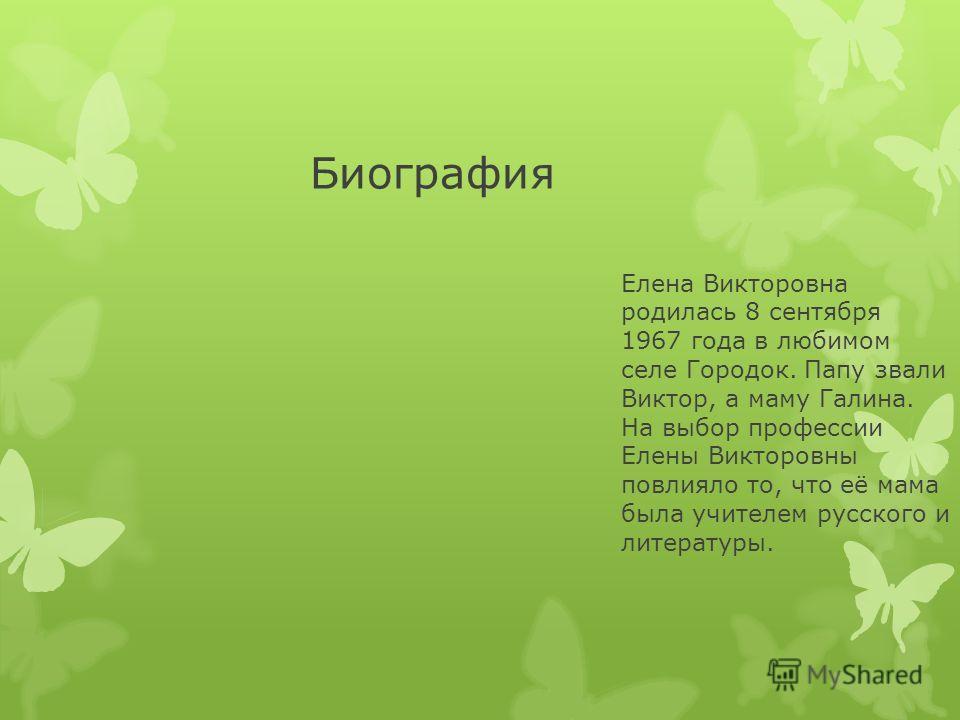 Биография Елена Викторовна родилась 8 сентября 1967 года в любимом селе Городок. Папу звали Виктор, а маму Галина. На выбор профессии Елены Викторовны повлияло то, что её мама была учителем русского и литературы.