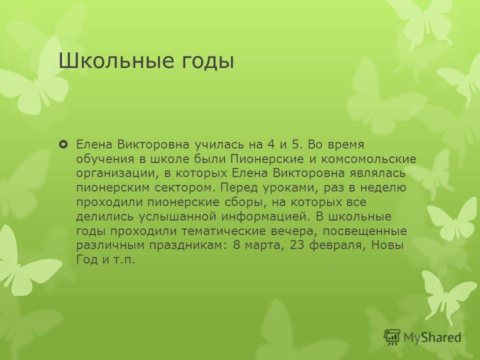 Школьные годы Елена Викторовна училась на 4 и 5. Во время обучения в школе были Пионерские и комсомольские организации, в которых Елена Викторовна являлась пионерским сектором. Перед уроками, раз в неделю проходили пионерские сборы, на которых все де
