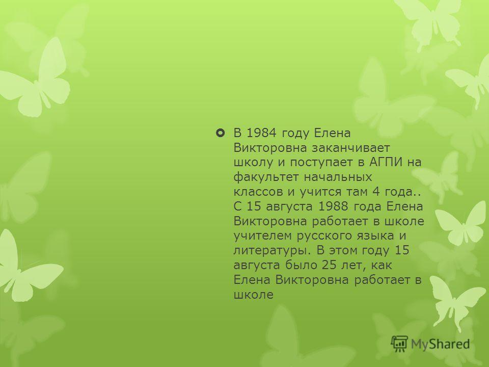 В 1984 году Елена Викторовна заканчивает школу и поступает в АГПИ на факультет начальных классов и учится там 4 года.. С 15 августа 1988 года Елена Викторовна работает в школе учителем русского языка и литературы. В этом году 15 августа было 25 лет,
