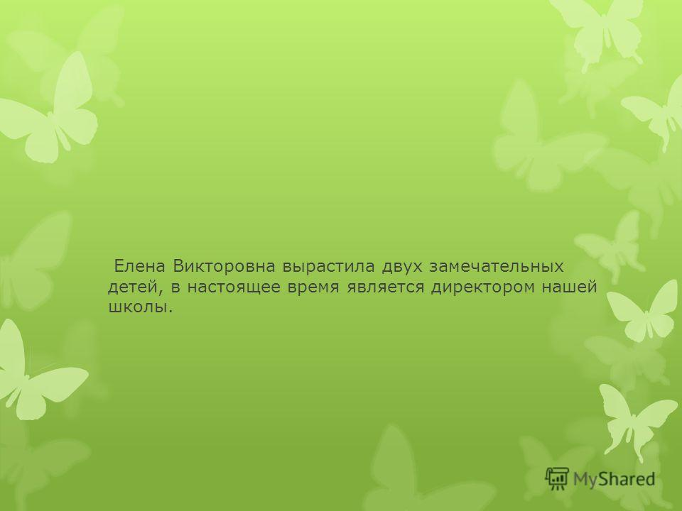 Елена Викторовна вырастила двух замечательных детей, в настоящее время является директором нашей школы.