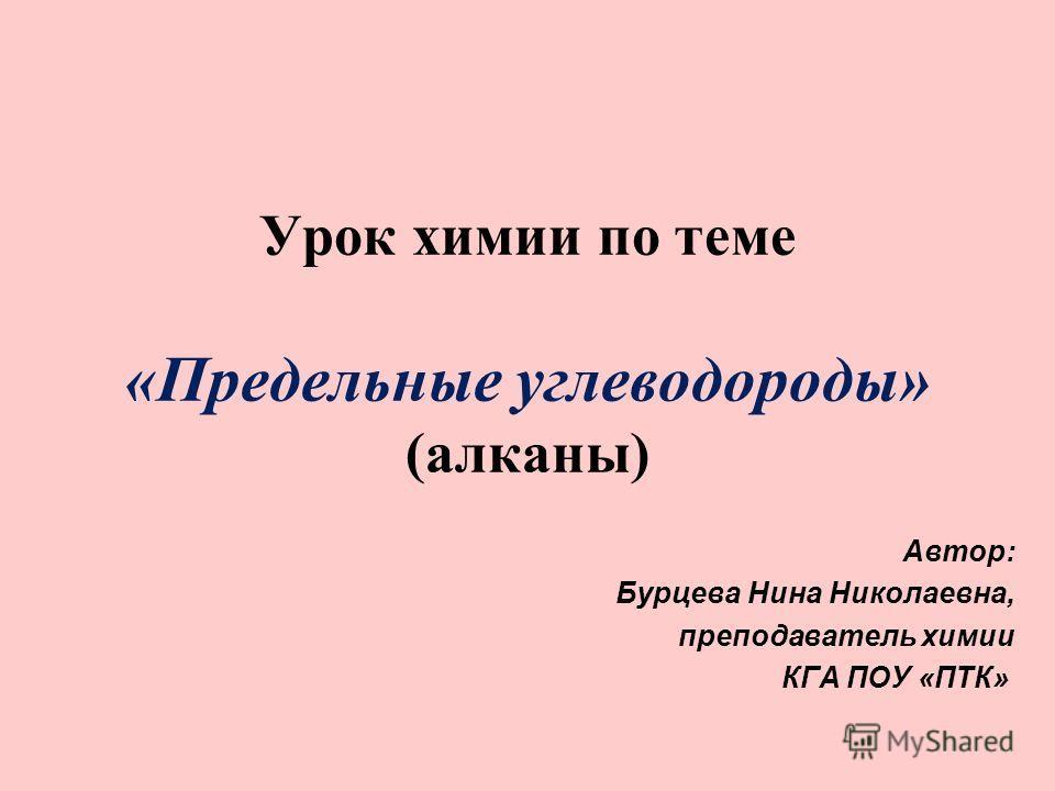 Урок химии по теме «Предельные углеводороды» (алканы) Автор: Бурцева Нина Николаевна, преподаватель химии КГА ПОУ «ПТК»