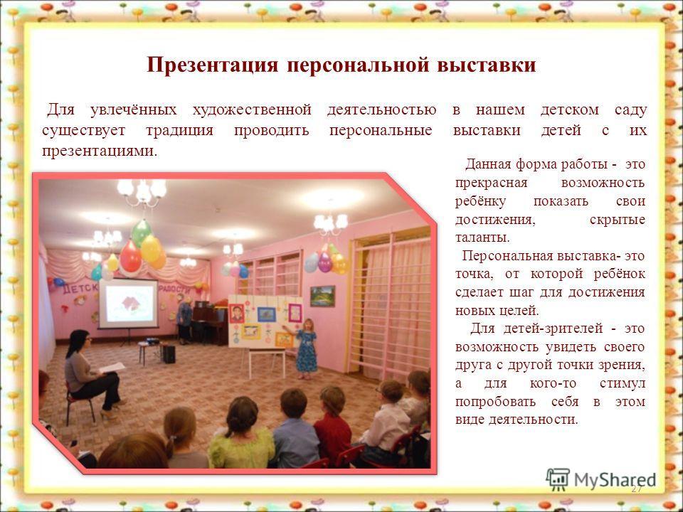 Презентация персональной выставки 27 Для увлечённых художественной деятельностью в нашем детском саду существует традиция проводить персональные выставки детей с их презентациями. Данная форма работы - это прекрасная возможность ребёнку показать свои