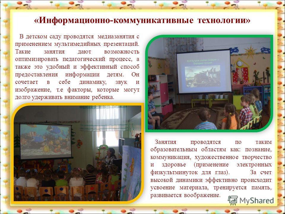 «Информационно-коммуникативные технологии» В детском саду проводятся медиазанятия с применением мультимедийных презентаций. Такие занятия дают возможность оптимизировать педагогический процесс, а также это удобный и эффективный способ предоставления
