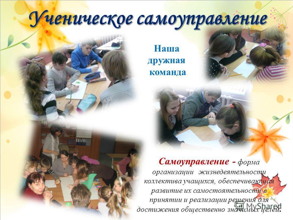 Наша дружная команда Самоуправление - форма организации жизнедеятельности коллектива учащихся, обеспечивающая развитие их самостоятельности в принятии и реализации решения для достижения общественно значимых целей.