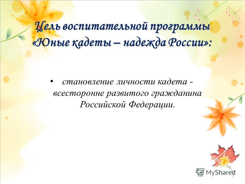 Цель воспитательной программы «Юные кадеты – надежда России»: становление личности кадета - всесторонне развитого гражданина Российской Федерации.
