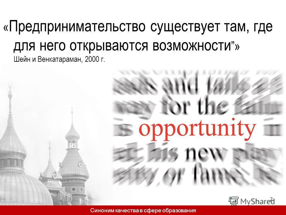 « Предпринимательство существует там, где для него открываются возможности» Шейн и Венкатараман, 2000 г. Синоним качества в сфере образования 2