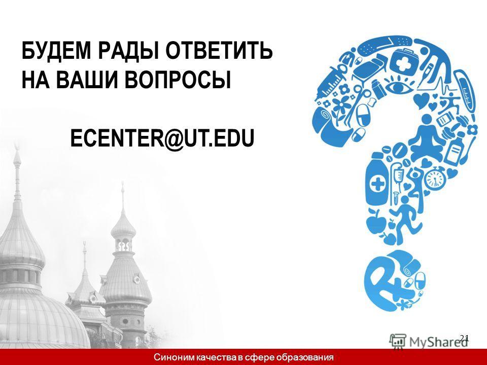 БУДЕМ РАДЫ ОТВЕТИТЬ НА ВАШИ ВОПРОСЫ ECENTER@UT.EDU Синоним качества в сфере образования 21