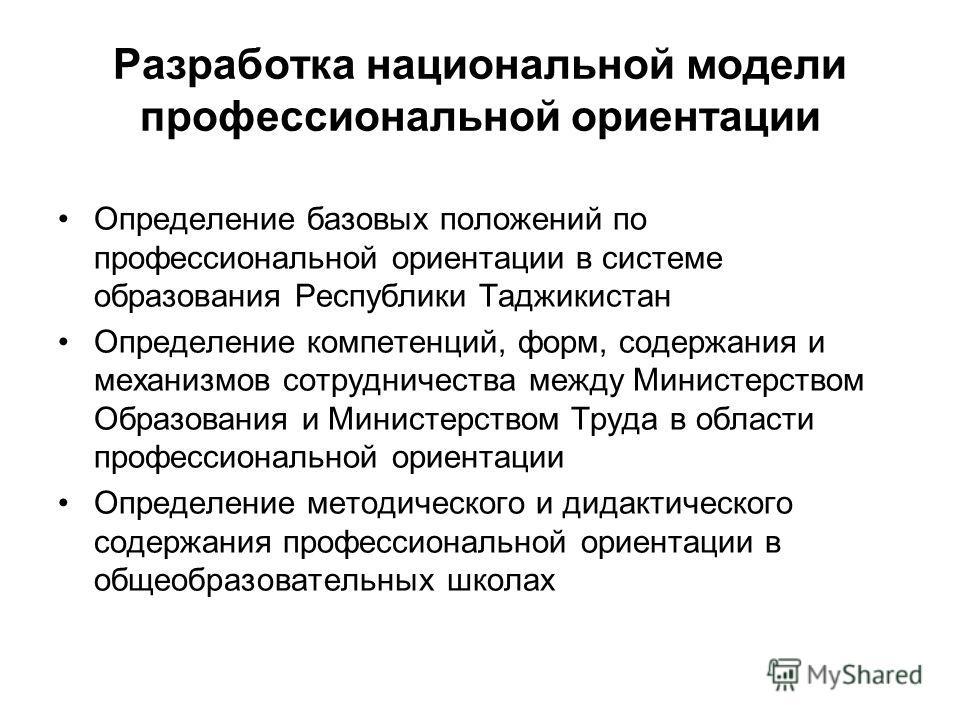 Разработка национальной модели профессиональной ориентации Определение базовых положений по профессиональной ориентации в системе образования Республики Таджикистан Определение компетенций, форм, содержания и механизмов сотрудничества между Министерс