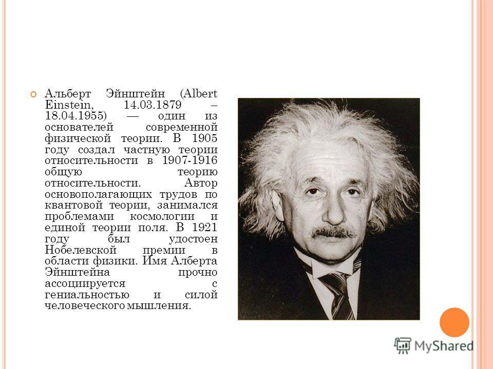 Альберт Эйнштейн (Albert Einstein, 14.03.1879 – 18.04.1955) один из основателей современной физической теории. В 1905 году создал частную теории относительности в 1907-1916 общую теорию относительности. Автор основополагающих трудов по квантовой теор