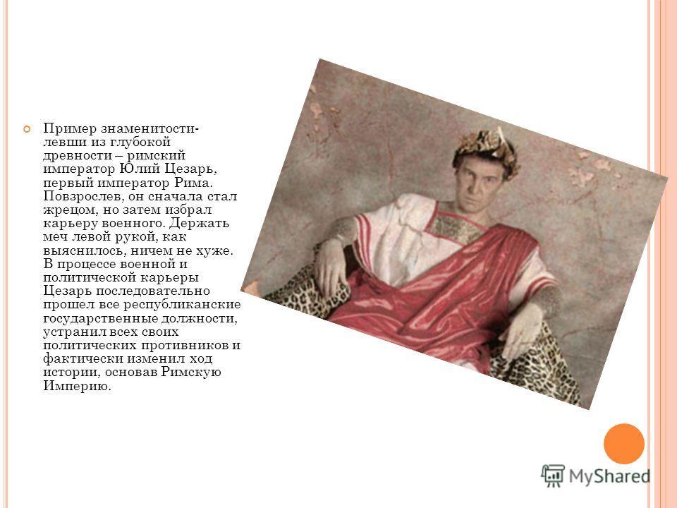 Пример знаменитости- левши из глубокой древности – римский император Юлий Цезарь, первый император Рима. Повзрослев, он сначала стал жрецом, но затем избрал карьеру военного. Держать меч левой рукой, как выяснилось, ничем не хуже. В процессе военной