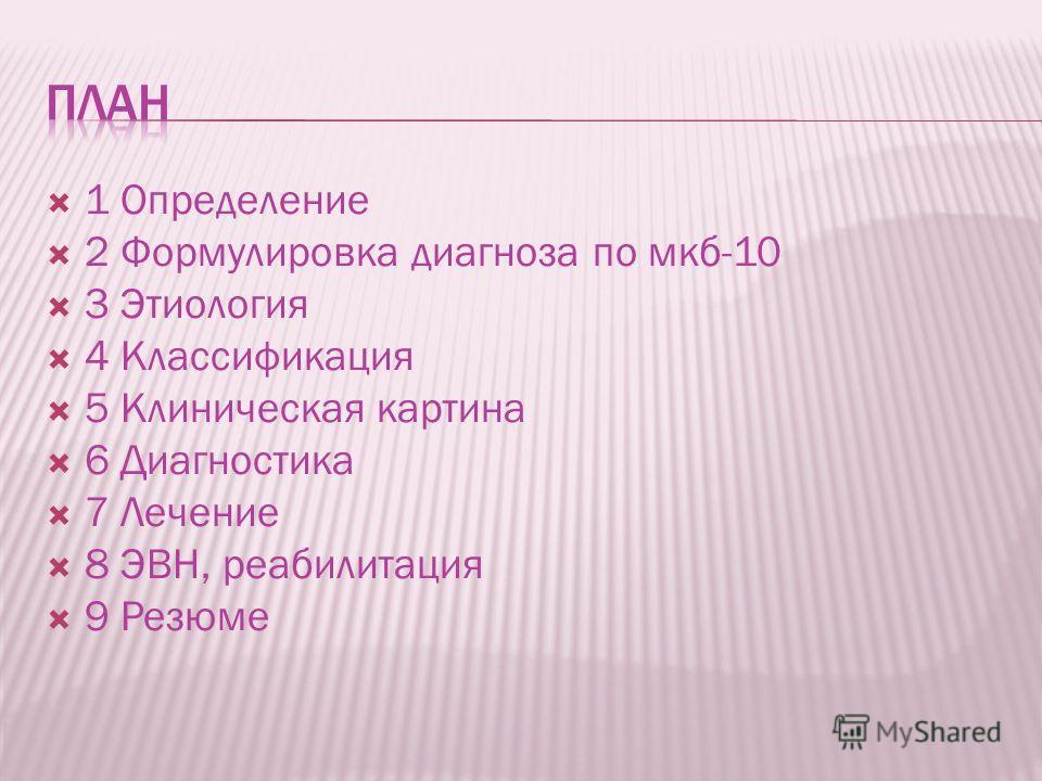 1 Определение 2 Формулировка диагноза по мкб-10 3 Этиология 4 Классификация 5 Клиническая картина 6 Диагностика 7 Лечение 8 ЭВН, реабилитация 9 Резюме