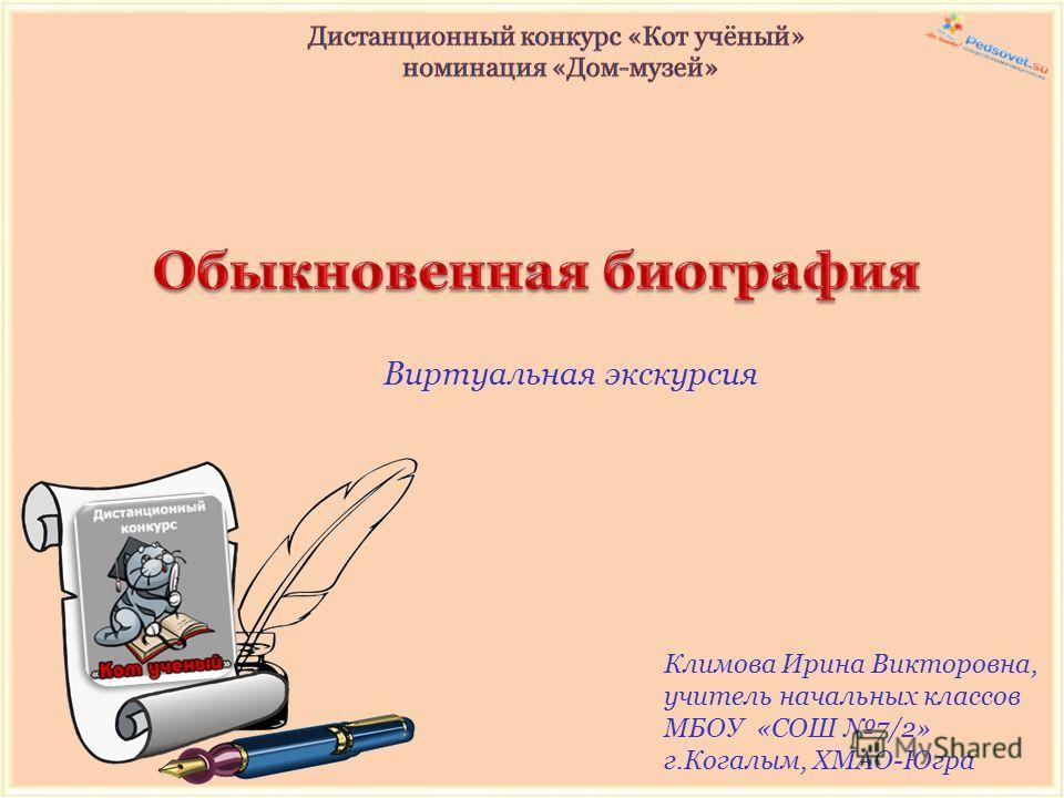 Виртуальная экскурсия Климова Ирина Викторовна, учитель начальных классов МБОУ «СОШ 7/2» г.Когалым, ХМАО-Югра