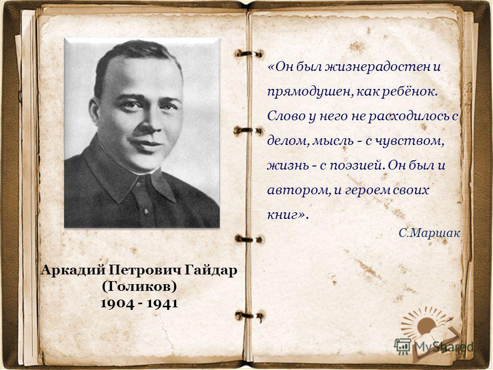 Аркадий Петрович Гайдар (Голиков) 1904 - 1941 «Он был жизнерадостен и прямодушен, как ребёнок. Слово у него не расходилось с делом, мысль - с чувством, жизнь - с поэзией. Он был и автором, и героем своих книг». С.Маршак