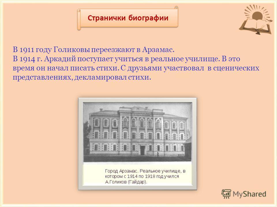Странички биографии В 1911 году Голиковы переезжают в Арзамас. В 1914 г. Аркадий поступает учиться в реальное училище. В это время он начал писать стихи. С друзьями участвовал в сценических представлениях, декламировал стихи.