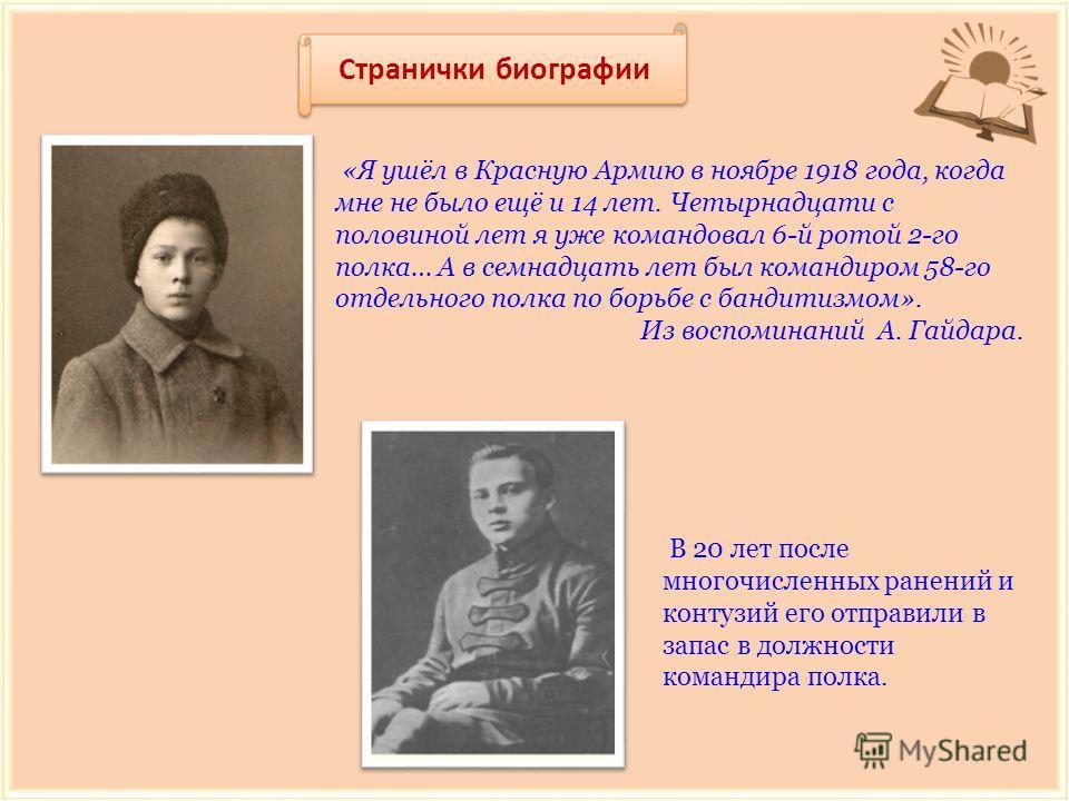 Странички биографии «Я ушёл в Красную Армию в ноябре 1918 года, когда мне не было ещё и 14 лет. Четырнадцати с половиной лет я уже командовал 6-й ротой 2-го полка… А в семнадцать лет был командиром 58-го отдельного полка по борьбе с бандитизмом». Из