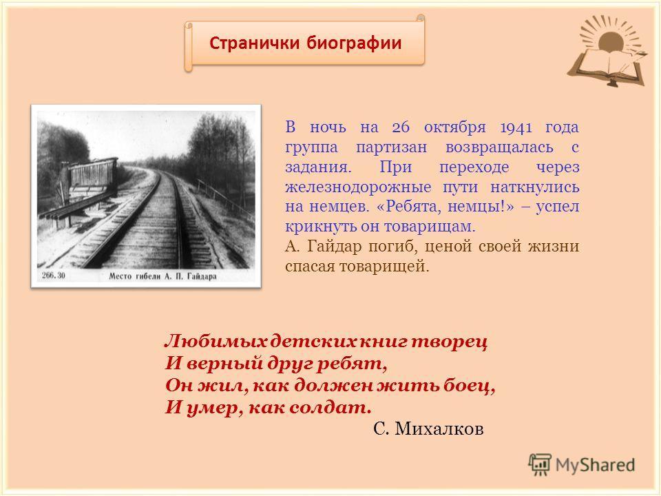 Странички биографии В ночь на 26 октября 1941 года группа партизан возвращалась с задания. При переходе через железнодорожные пути наткнулись на немцев. «Ребята, немцы!» – успел крикнуть он товарищам. А. Гайдар погиб, ценой своей жизни спасая товарищ