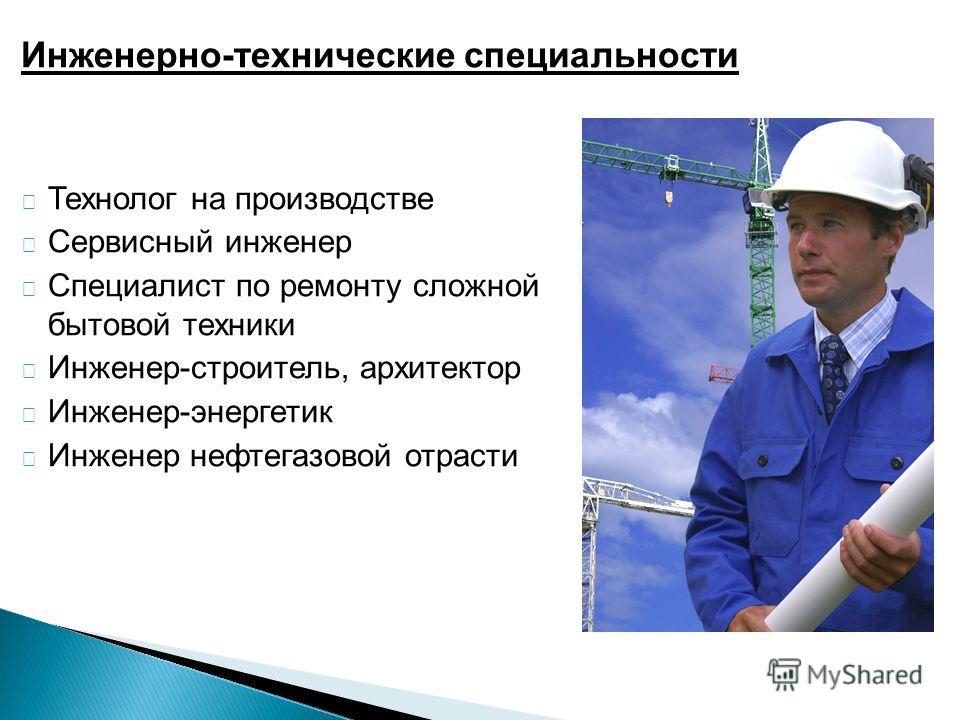 Инженерно-технические специальности Технолог на производстве Сервисный инженер Специалист по ремонту сложной бытовой техники Инженер-строитель, архитектор Инженер-энергетик Инженер нефтегазовой отрасти