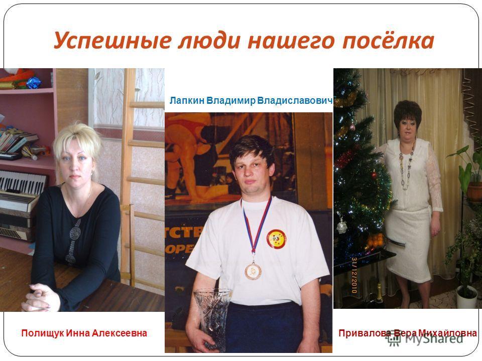 Успешные люди нашего посёлка Полищук Инна Алексеевна Лапкин Владимир Владиславович Привалова Вера Михайловна