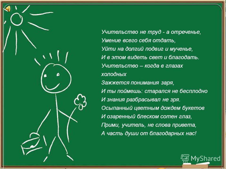 Учительство не труд - а отреченье, Умение всего себя отдать, Уйти на долгий подвиг и мученье, И в этом видеть свет и благодать. Учительство – когда в глазах холодных Зажжется понимания заря, И ты поймешь: старался не бесплодно И знания разбрасывал не