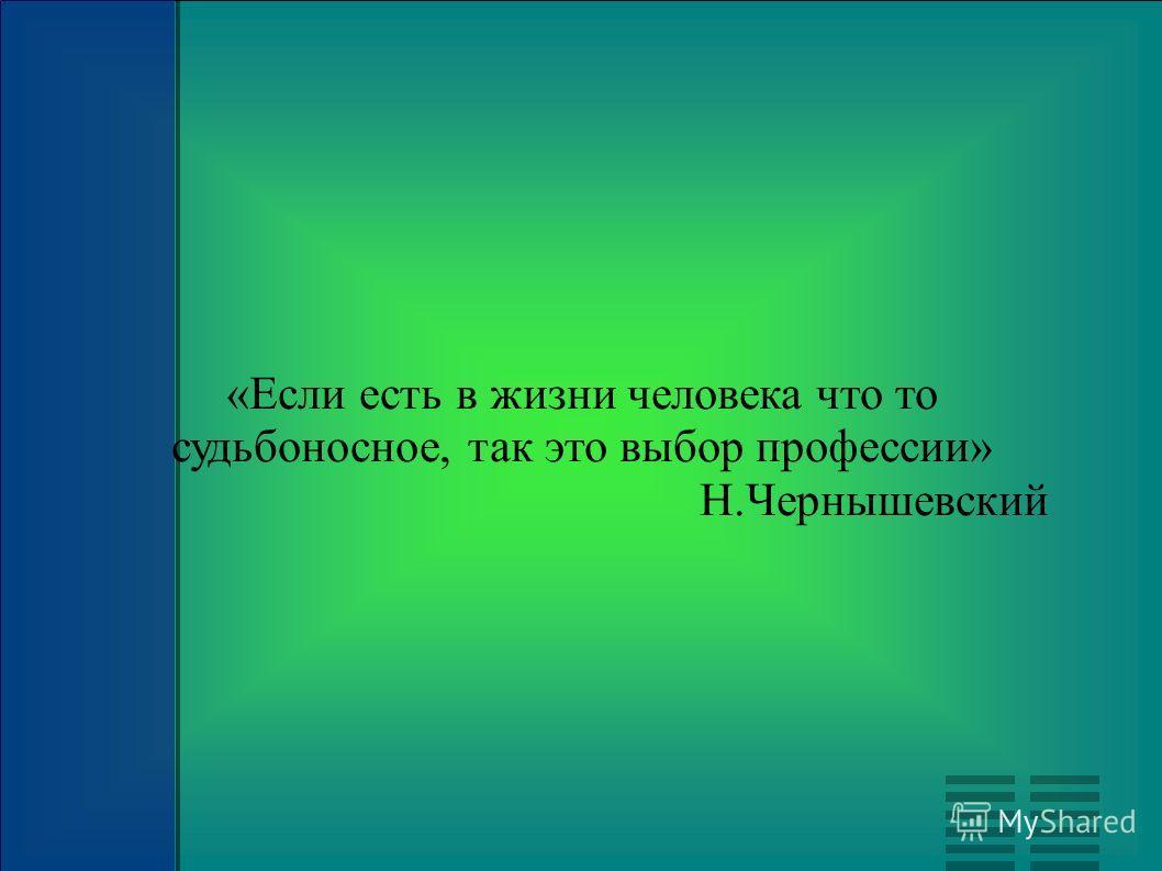 «Если есть в жизни человека что то судьбоносное, так это выбор профессии» Н.Чернышевский