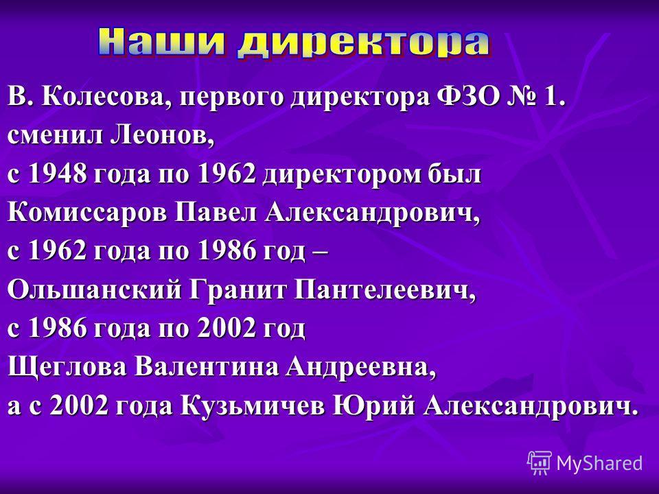 В. Колесова, первого директора ФЗО 1. сменил Леонов, с 1948 года по 1962 директором был Комиссаров Павел Александрович, с 1962 года по 1986 год – Ольшанский Гранит Пантелеевич, с 1986 года по 2002 год Щеглова Валентина Андреевна, а с 2002 года Кузьми