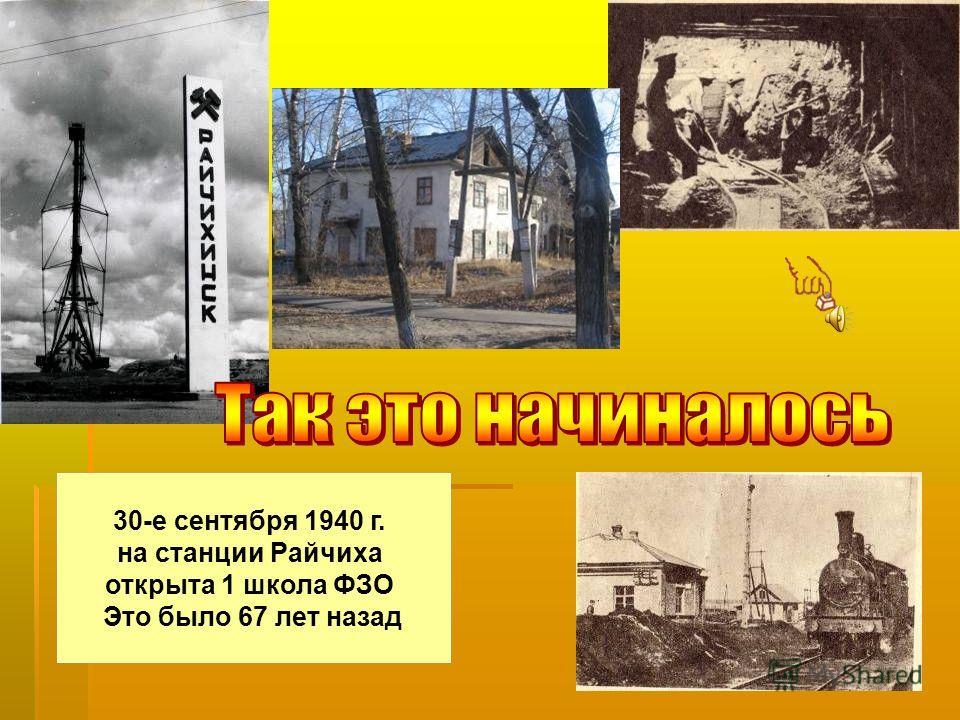 30-е сентября 1940 г. на станции Райчиха открыта 1 школа ФЗО Это было 67 лет назад