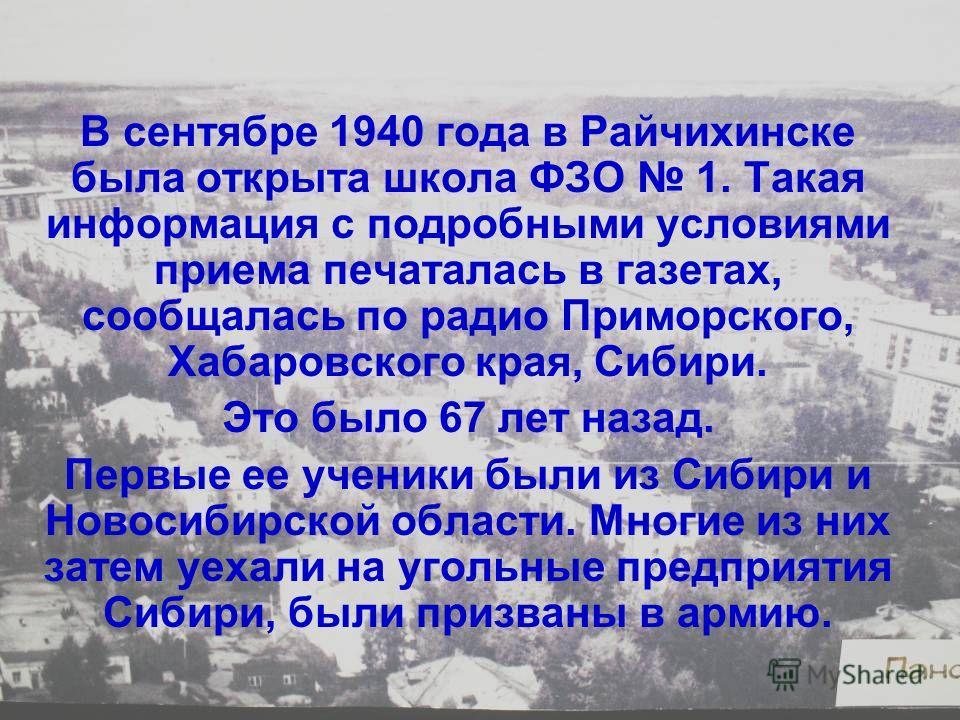В сентябре 1940 года в Райчихинске была открыта школа ФЗО 1. Такая информация с подробными условиями приема печаталась в газетах, сообщалась по радио Приморского, Хабаровского края, Сибири. Это было 67 лет назад. Первые ее ученики были из Сибири и Но