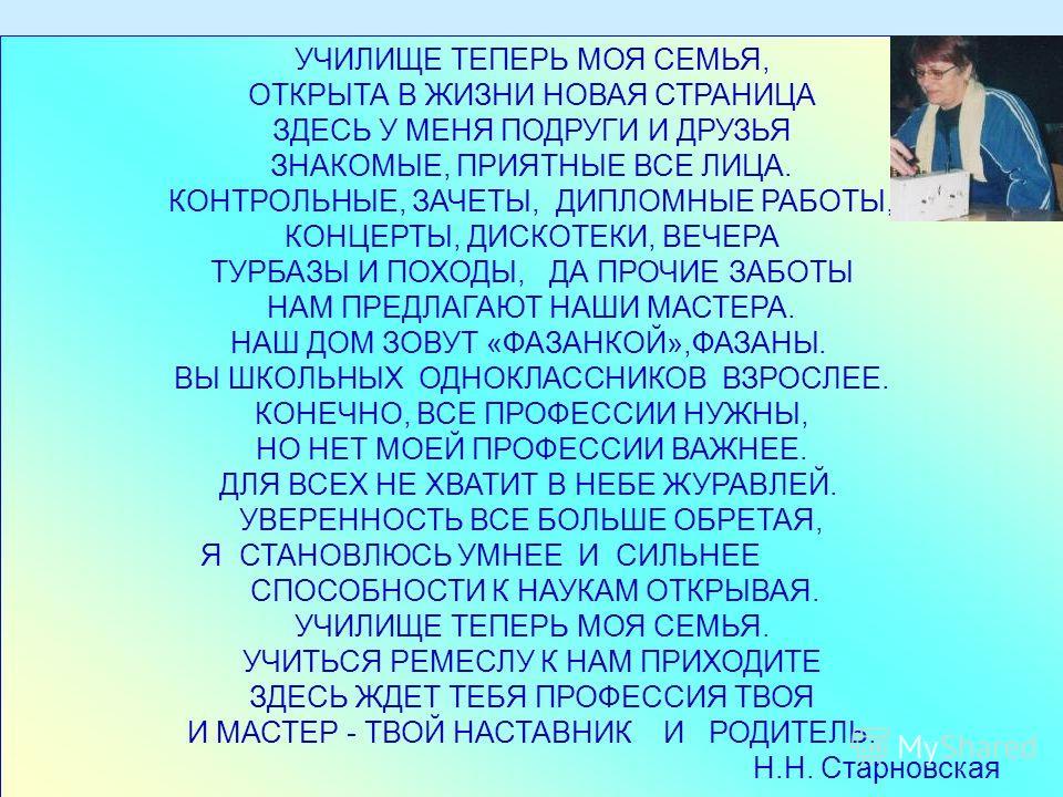 УЧИЛИЩЕ ТЕПЕРЬ МОЯ СЕМЬЯ, ОТКРЫТА В ЖИЗНИ НОВАЯ СТРАНИЦА ЗДЕСЬ У МЕНЯ ПОДРУГИ И ДРУЗЬЯ ЗНАКОМЫЕ, ПРИЯТНЫЕ ВСЕ ЛИЦА. КОНТРОЛЬНЫЕ, ЗАЧЕТЫ, ДИПЛОМНЫЕ РАБОТЫ, КОНЦЕРТЫ, ДИСКОТЕКИ, ВЕЧЕРА ТУРБАЗЫ И ПОХОДЫ, ДА ПРОЧИЕ ЗАБОТЫ НАМ ПРЕДЛАГАЮТ НАШИ МАСТЕРА. НАШ