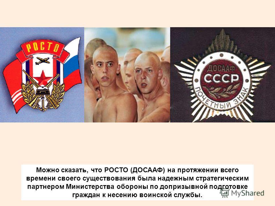 Можно сказать, что РОСТО (ДОСААФ) на протяжении всего времени своего существования была надежным стратегическим партнером Министерства обороны по допризывной подготовке граждан к несению воинской службы.