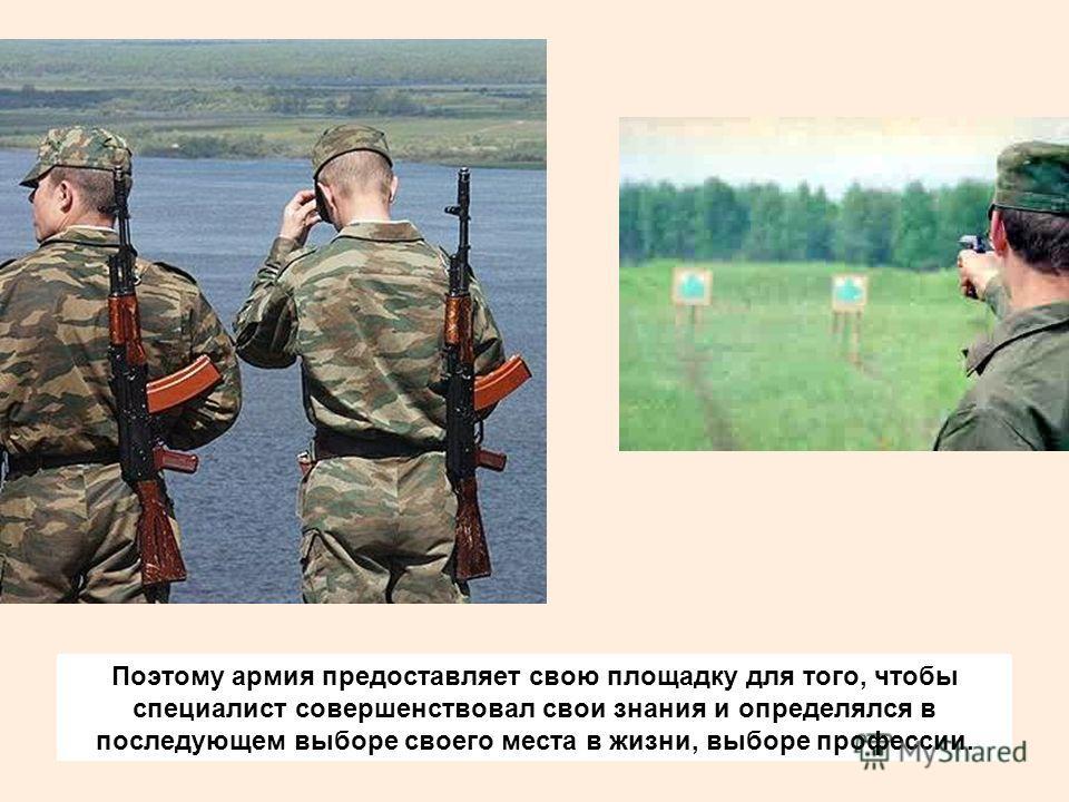 Поэтому армия предоставляет свою площадку для того, чтобы специалист совершенствовал свои знания и определялся в последующем выборе своего места в жизни, выборе профессии.