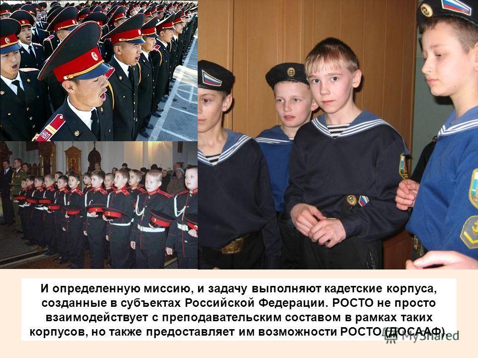 И определенную миссию, и задачу выполняют кадетские корпуса, созданные в субъектах Российской Федерации. РОСТО не просто взаимодействует с преподавательским составом в рамках таких корпусов, но также предоставляет им возможности РОСТО (ДОСААФ).