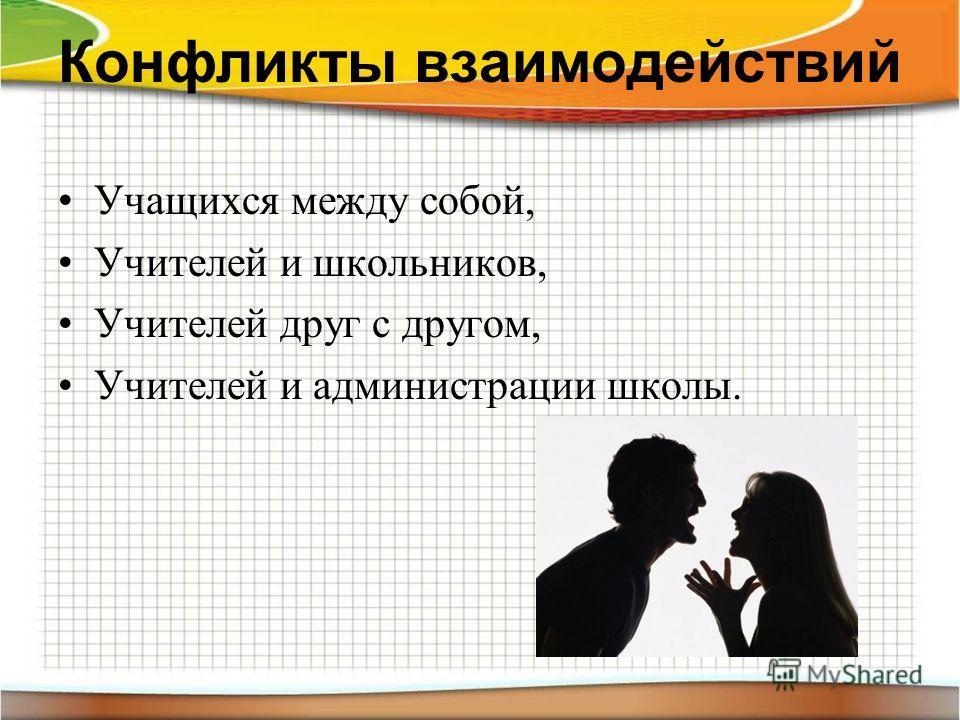 Конфликты взаимодействий Учащихся между собой, Учителей и школьников, Учителей друг с другом, Учителей и администрации школы.