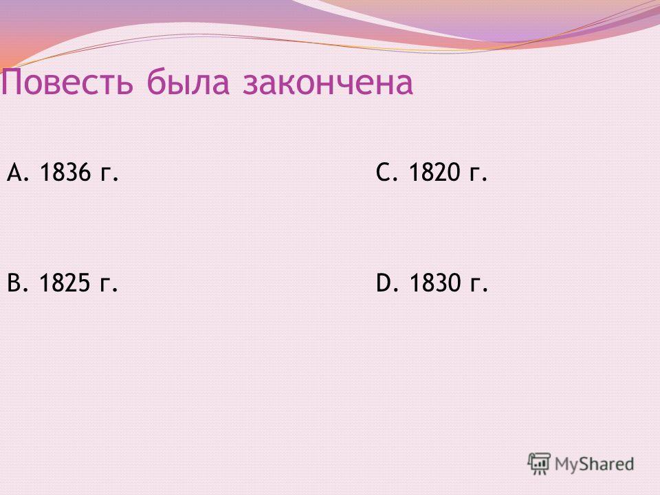 Повесть была закончена А. 1836 г. В. 1825 г. С. 1820 г. D. 1830 г.