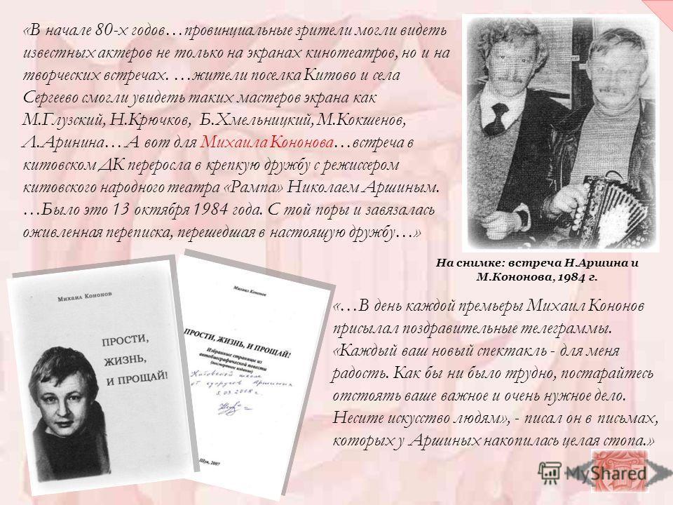 «…В день каждой премьеры Михаил Кононов присылал поздравительные телеграммы. «Каждый ваш новый спектакль - для меня радость. Как бы ни было трудно, постарайтесь отстоять ваше важное и очень нужное дело. Несите искусство людям», - писал он в письмах,