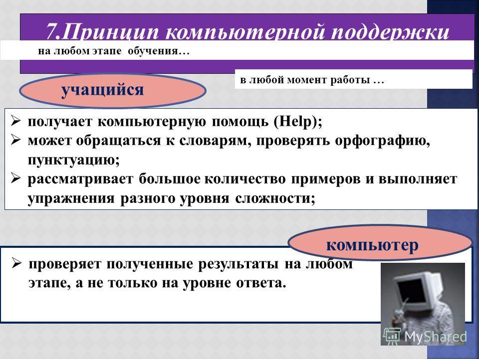 7. Принцип компьютерной поддержки получает компьютерную помощь (Help); может обращаться к словарям, проверять орфографию, пунктуацию; рассматривает большое количество примеров и выполняет упражнения разного уровня сложности; на любом этапе обучения…