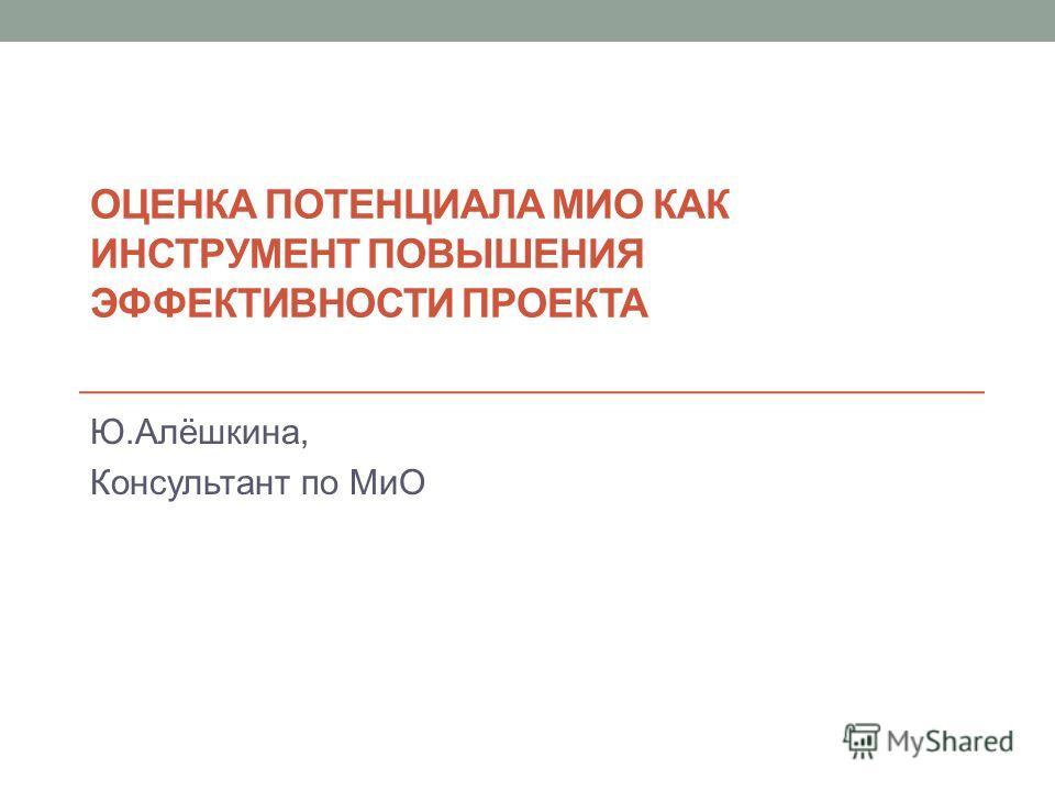 ОЦЕНКА ПОТЕНЦИАЛА МИО КАК ИНСТРУМЕНТ ПОВЫШЕНИЯ ЭФФЕКТИВНОСТИ ПРОЕКТА Ю.Алёшкина, Консультант по МиО