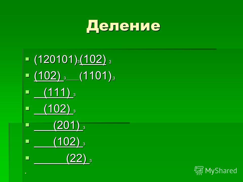 Деление (120101) 3 (102) 3 (120101) 3 (102) 3 (102) 3 ( 1101) 3 (102) 3 ( 1101) 3 (111) 3 (111) 3 (102) 3 (102) 3 (201) 3 (201) 3 (102) 3 (102) 3 (22) 3 (22) 3