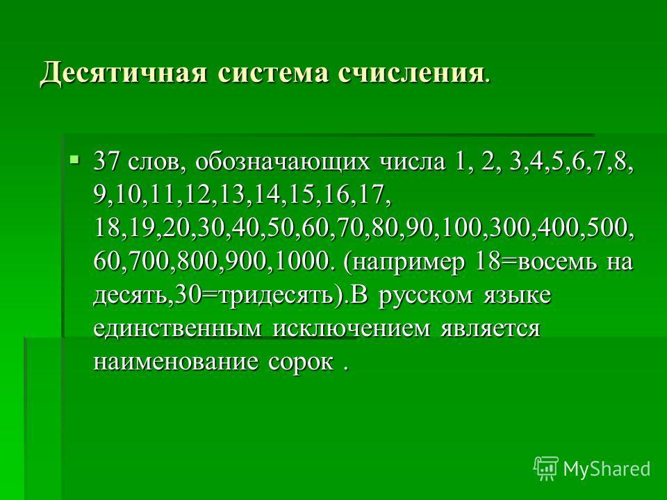 Десятичная система счисления. 37 слов, обозначающих числа 1, 2, 3,4,5,6,7,8, 9,10,11,12,13,14,15,16,17, 18,19,20,30,40,50,60,70,80,90,100,300,400,500, 60,700,800,900,1000. (например 18=восемь на десять,30=тридесять).В русском языке единственным исклю