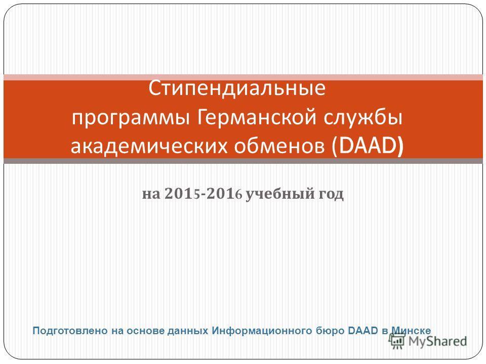 на 2015-2016 учебный год Стипендиальные программы Германской службы академических обменов (DAAD) Подготовлено на основе данных Информационного бюро DAAD в Минске